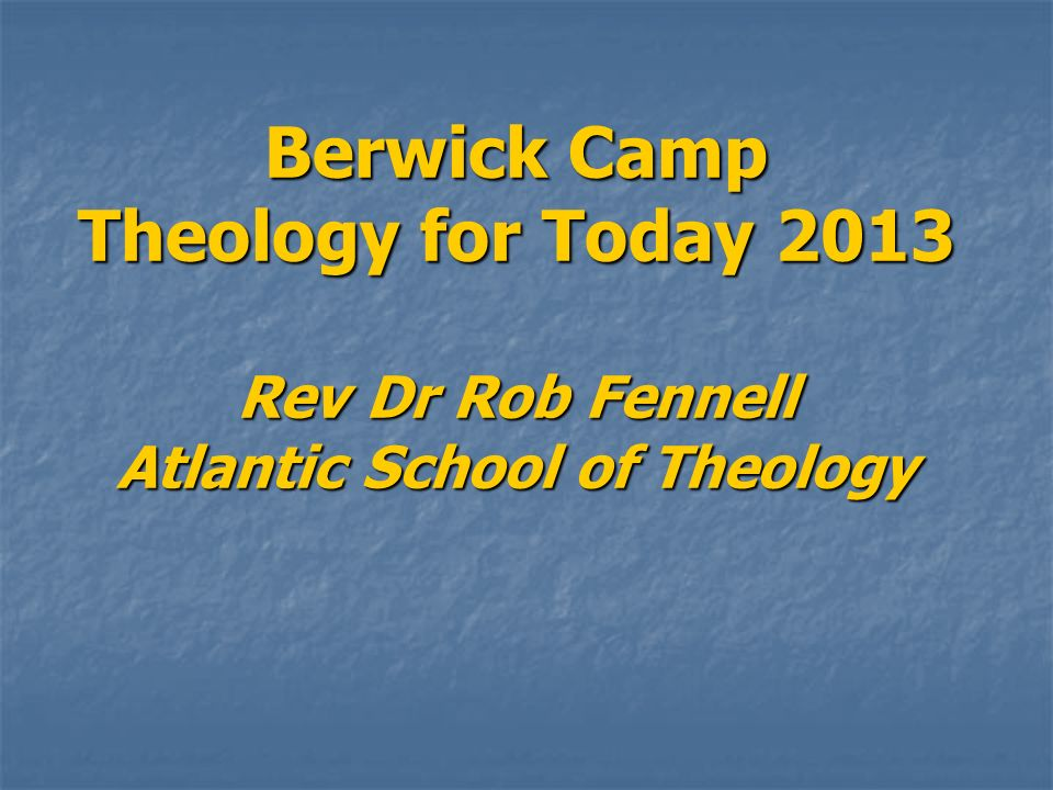 Berwick Camp Theology for Today 2013 Rev Dr Rob Fennell Atlantic School of Theology