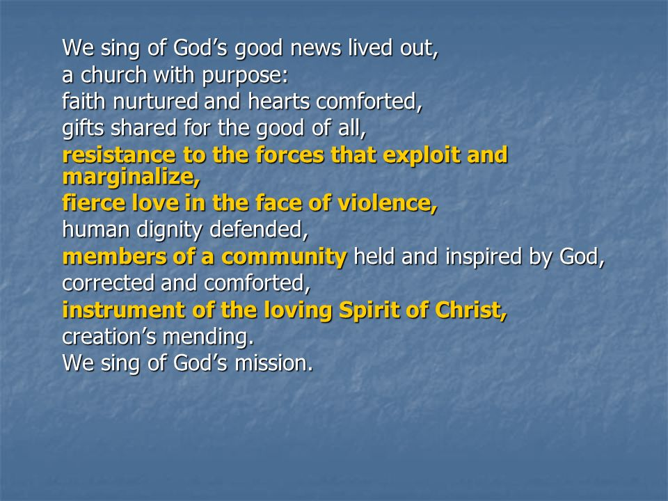We sing of Gods good news lived out, a church with purpose: faith nurtured and hearts comforted, gifts shared for the good of all, resistance to the forces that exploit and marginalize, fierce love in the face of violence, human dignity defended, members of a community held and inspired by God, corrected and comforted, instrument of the loving Spirit of Christ, creations mending.