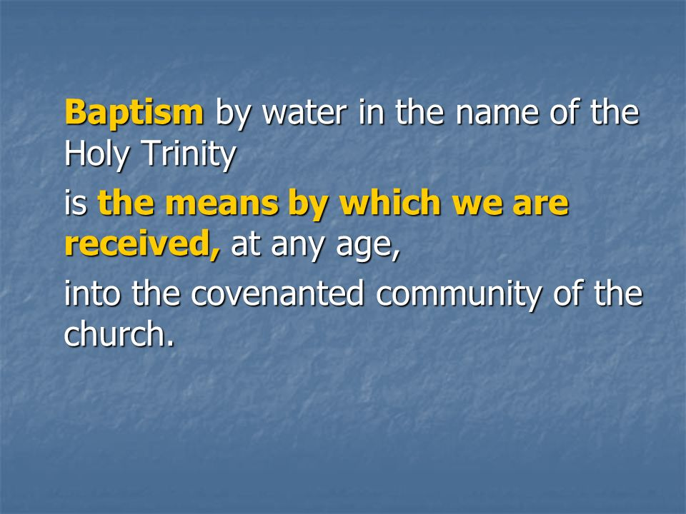 Baptism by water in the name of the Holy Trinity is the means by which we are received, at any age, into the covenanted community of the church.