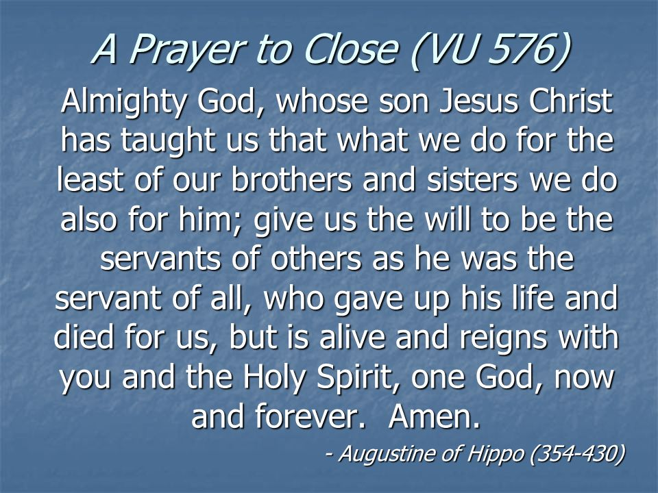 A Prayer to Close (VU 576) Almighty God, whose son Jesus Christ has taught us that what we do for the least of our brothers and sisters we do also for him; give us the will to be the servants of others as he was the servant of all, who gave up his life and died for us, but is alive and reigns with you and the Holy Spirit, one God, now and forever.