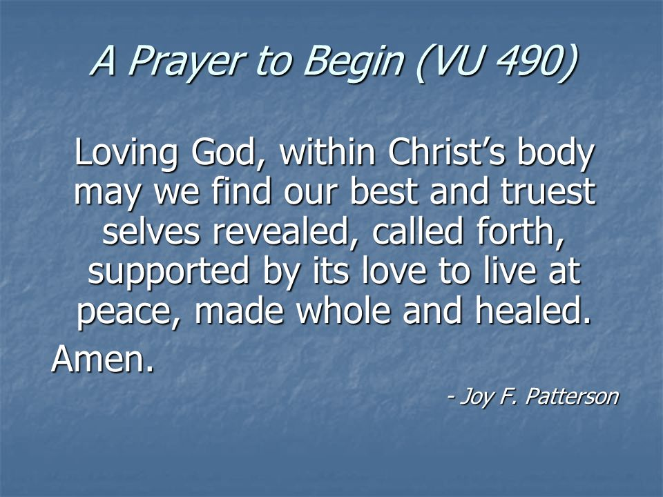 A Prayer to Begin (VU 490) Loving God, within Christs body may we find our best and truest selves revealed, called forth, supported by its love to live at peace, made whole and healed.