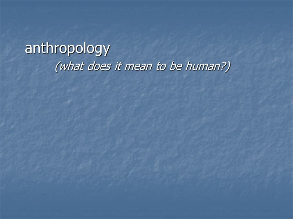 anthropology (what does it mean to be human )
