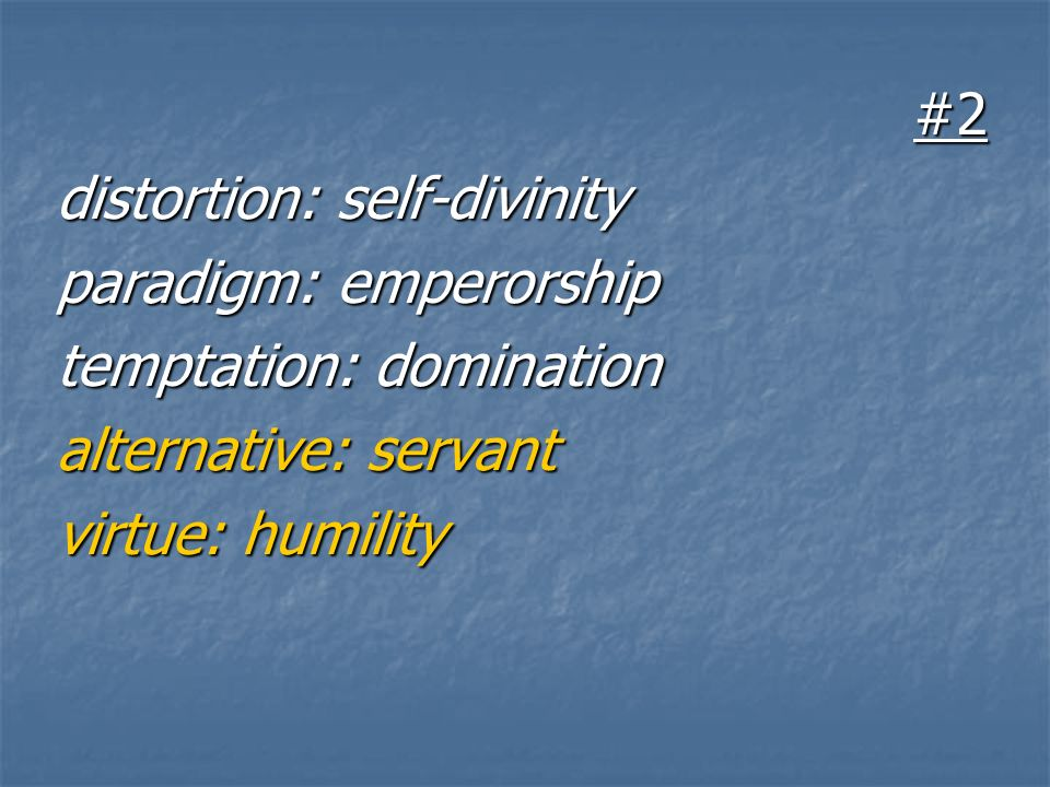 #2 distortion: self-divinity paradigm: emperorship temptation: domination alternative: servant virtue: humility
