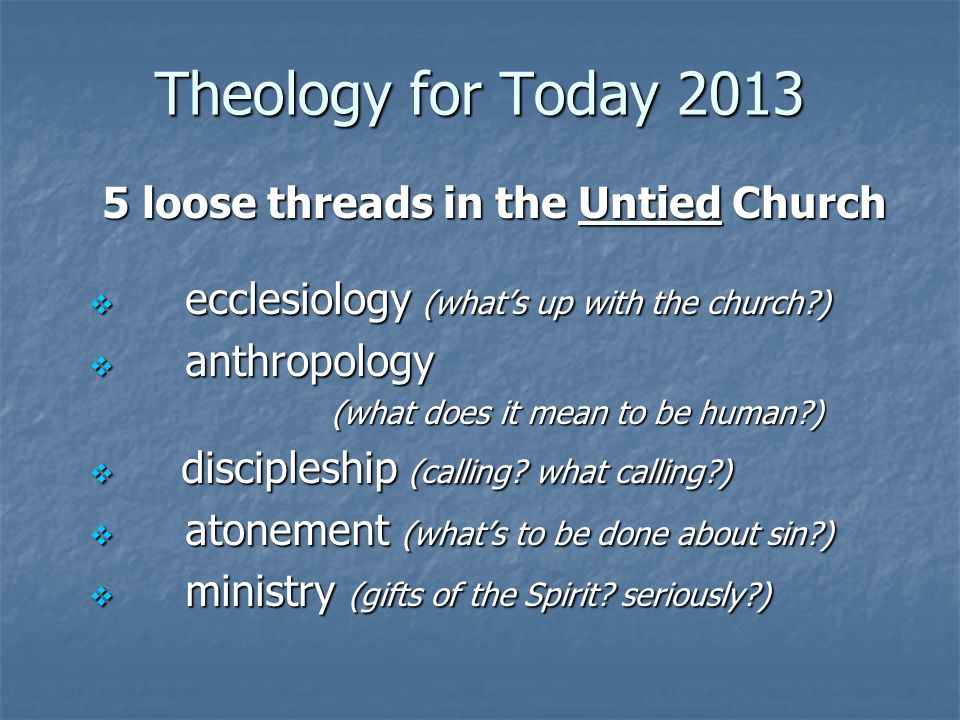 Theology for Today 2013 5 loose threads in the Untied Church ecclesiology (whats up with the church ) ecclesiology (whats up with the church ) anthropology anthropology (what does it mean to be human ) (what does it mean to be human ) discipleship (calling.