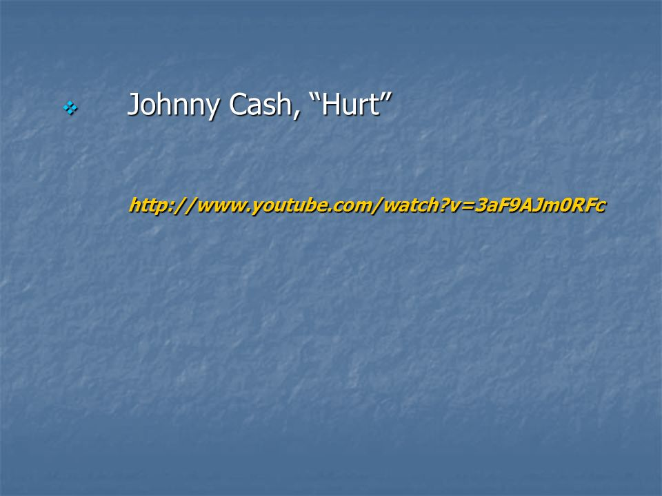 Johnny Cash, Hurt Johnny Cash, Hurthttp://www.youtube.com/watch v=3aF9AJm0RFc