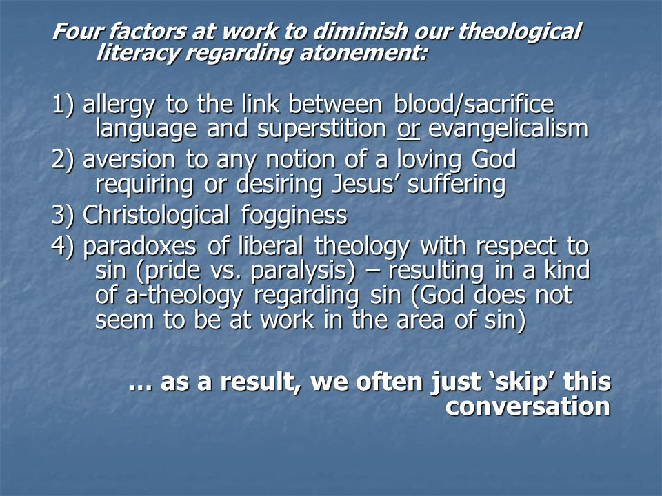 Four factors at work to diminish our theological literacy regarding atonement: 1) allergy to the link between blood/sacrifice language and superstition or evangelicalism 2) aversion to any notion of a loving God requiring or desiring Jesus suffering 3) Christological fogginess 4) paradoxes of liberal theology with respect to sin (pride vs.