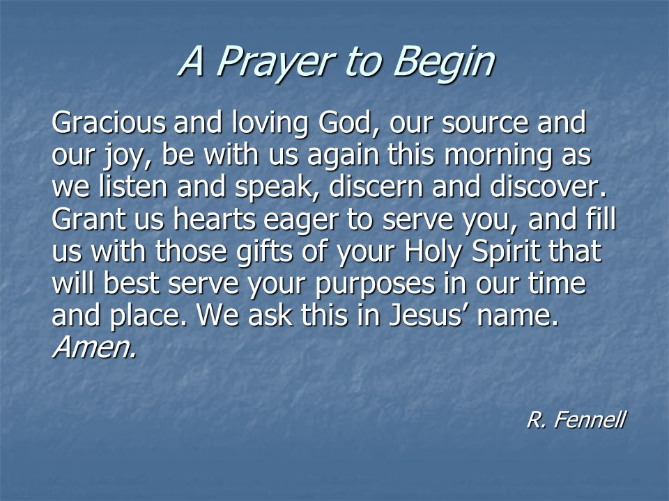 A Prayer to Begin Gracious and loving God, our source and our joy, be with us again this morning as we listen and speak, discern and discover.