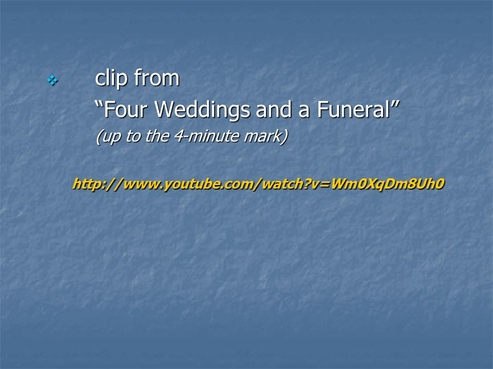 clip from clip from Four Weddings and a Funeral (up to the 4-minute mark) http://www.youtube.com/watch v=Wm0XqDm8Uh0 http://www.youtube.com/watch v=Wm0XqDm8Uh0