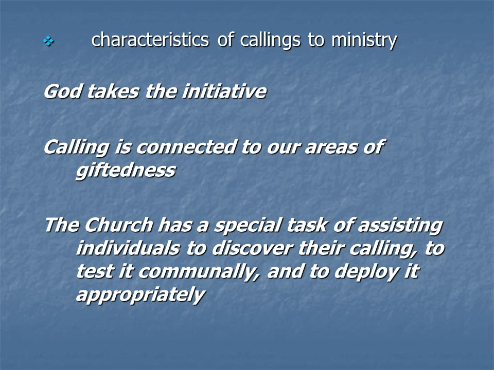 characteristics of callings to ministry characteristics of callings to ministry God takes the initiative Calling is connected to our areas of giftedness The Church has a special task of assisting individuals to discover their calling, to test it communally, and to deploy it appropriately