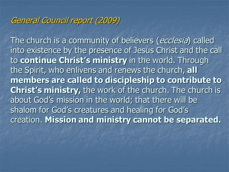 General Council report (2009) The church is a community of believers (ecclesia) called into existence by the presence of Jesus Christ and the call to continue Christs ministry in the world.
