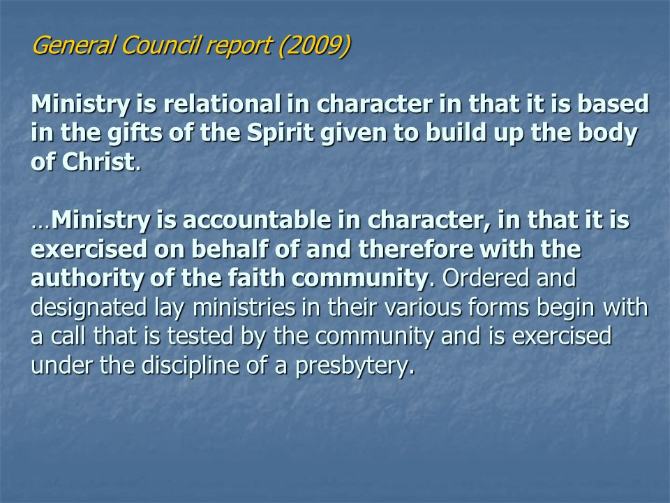 General Council report (2009) Ministry is relational in character in that it is based in the gifts of the Spirit given to build up the body of Christ.