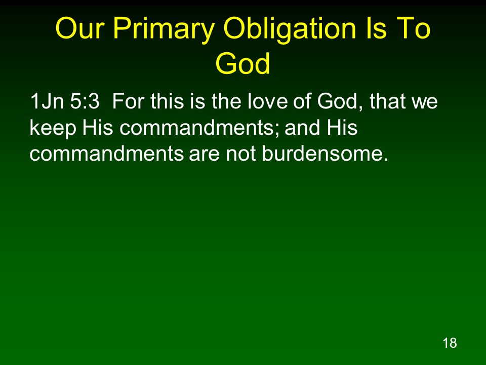 18 Our Primary Obligation Is To God 1Jn 5:3 For this is the love of God, that we keep His commandments; and His commandments are not burdensome.