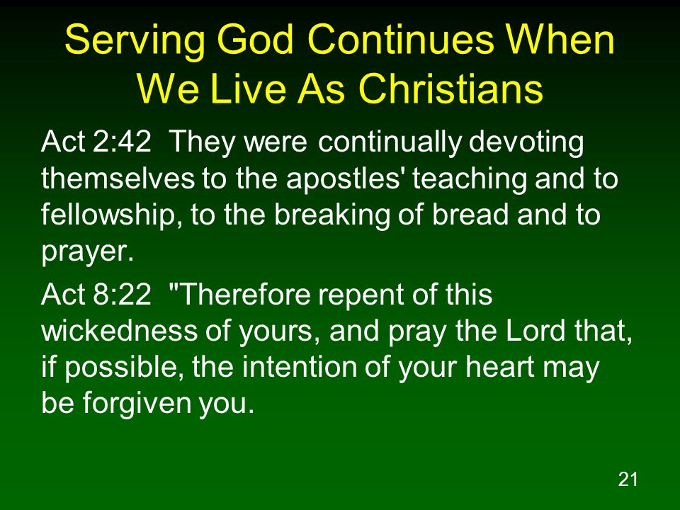 21 Serving God Continues When We Live As Christians Act 2:42 They were continually devoting themselves to the apostles' teaching and to fellowship, to