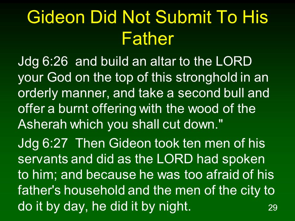 29 Gideon Did Not Submit To His Father Jdg 6:26 and build an altar to the LORD your God on the top of this stronghold in an orderly manner, and take a