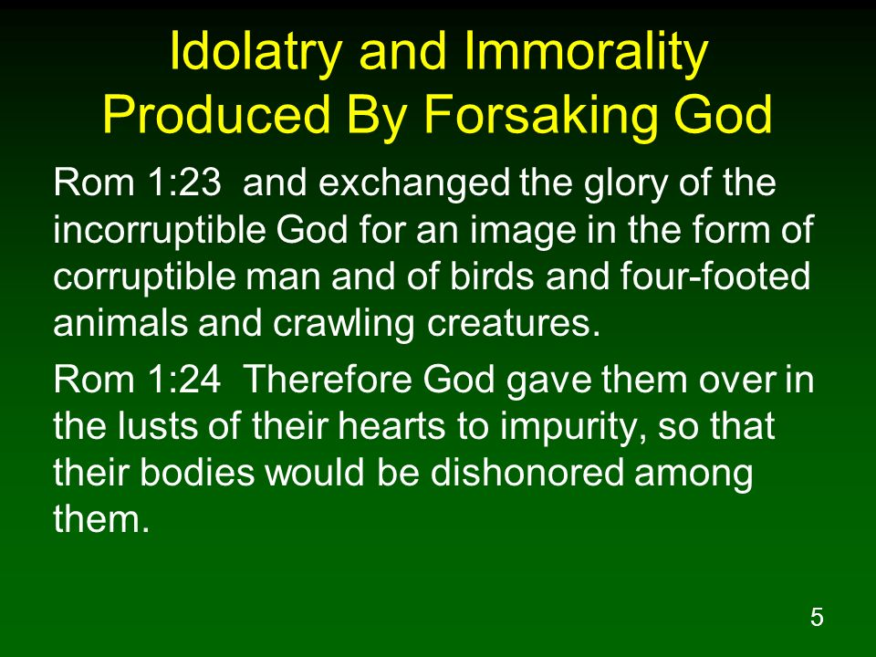 5 Idolatry and Immorality Produced By Forsaking God Rom 1:23 and exchanged the glory of the incorruptible God for an image in the form of corruptible