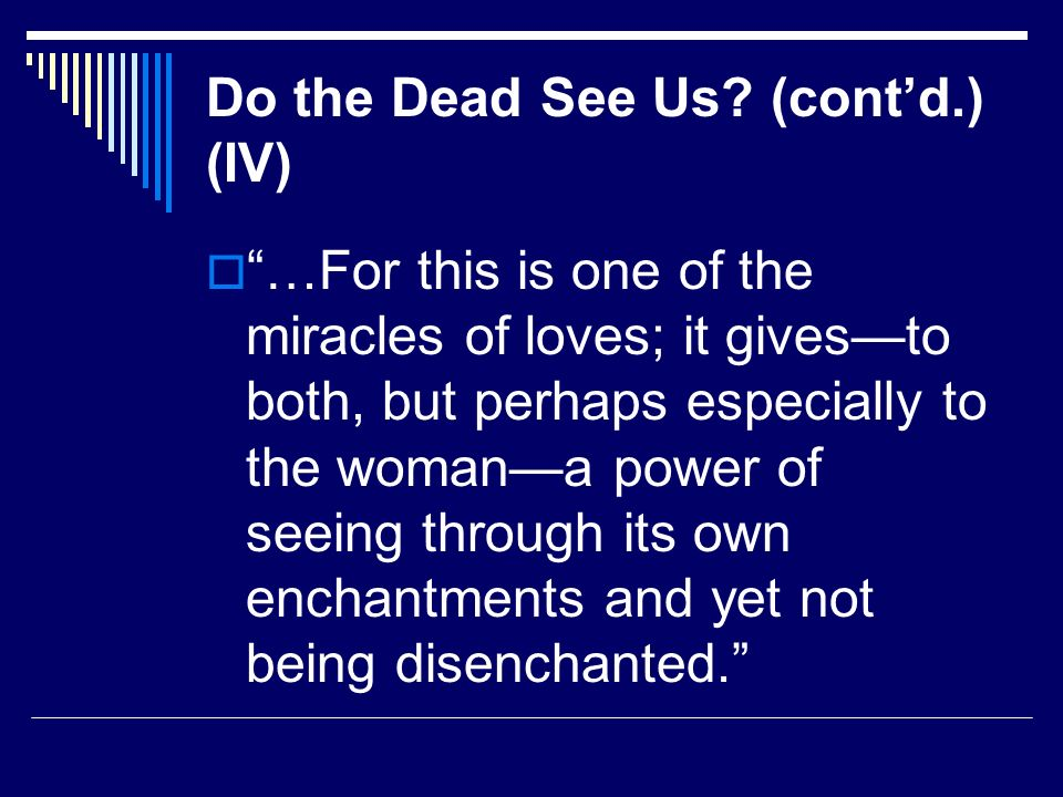 Do the Dead See Us? (contd.) (IV) …For this is one of the miracles of loves; it givesto both, but perhaps especially to the womana power of seeing thr