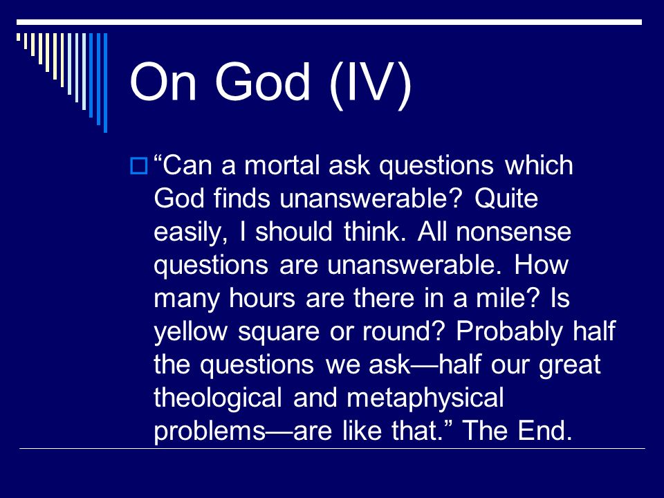 On God (IV) Can a mortal ask questions which God finds unanswerable? Quite easily, I should think. All nonsense questions are unanswerable. How many h