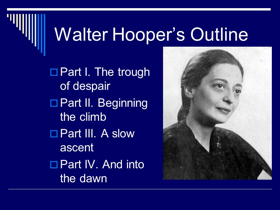 Walter Hoopers Outline Part I. The trough of despair Part II. Beginning the climb Part III. A slow ascent Part IV. And into the dawn