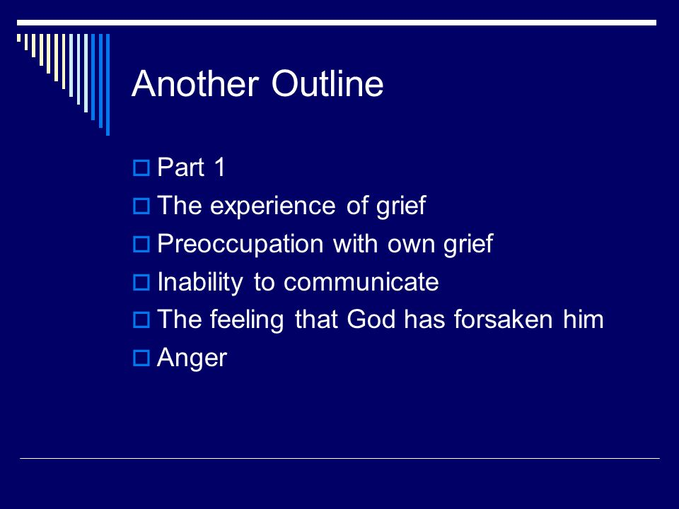 Another Outline Part 1 The experience of grief Preoccupation with own grief Inability to communicate The feeling that God has forsaken him Anger