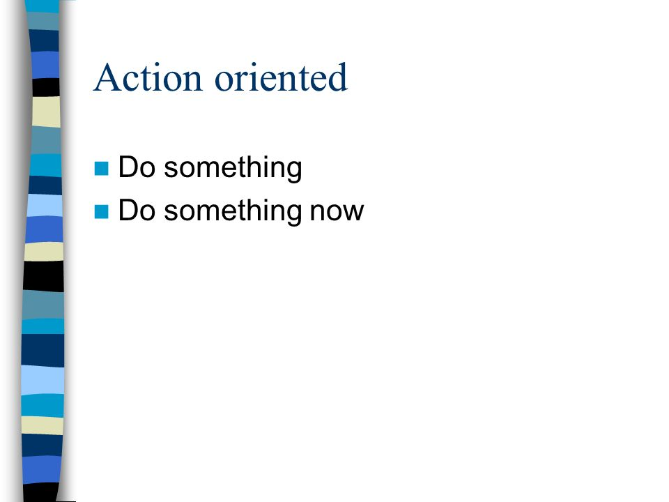 Action oriented Do something Do something now