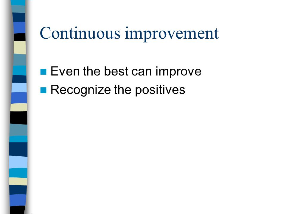 Continuous improvement Even the best can improve Recognize the positives