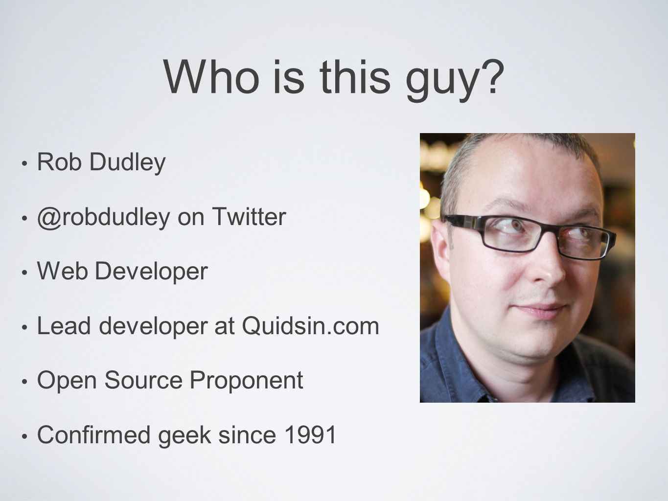 Who is this guy? Rob Dudley @robdudley on Twitter Web Developer Lead developer at Quidsin.com Open Source Proponent Confirmed geek since 1991