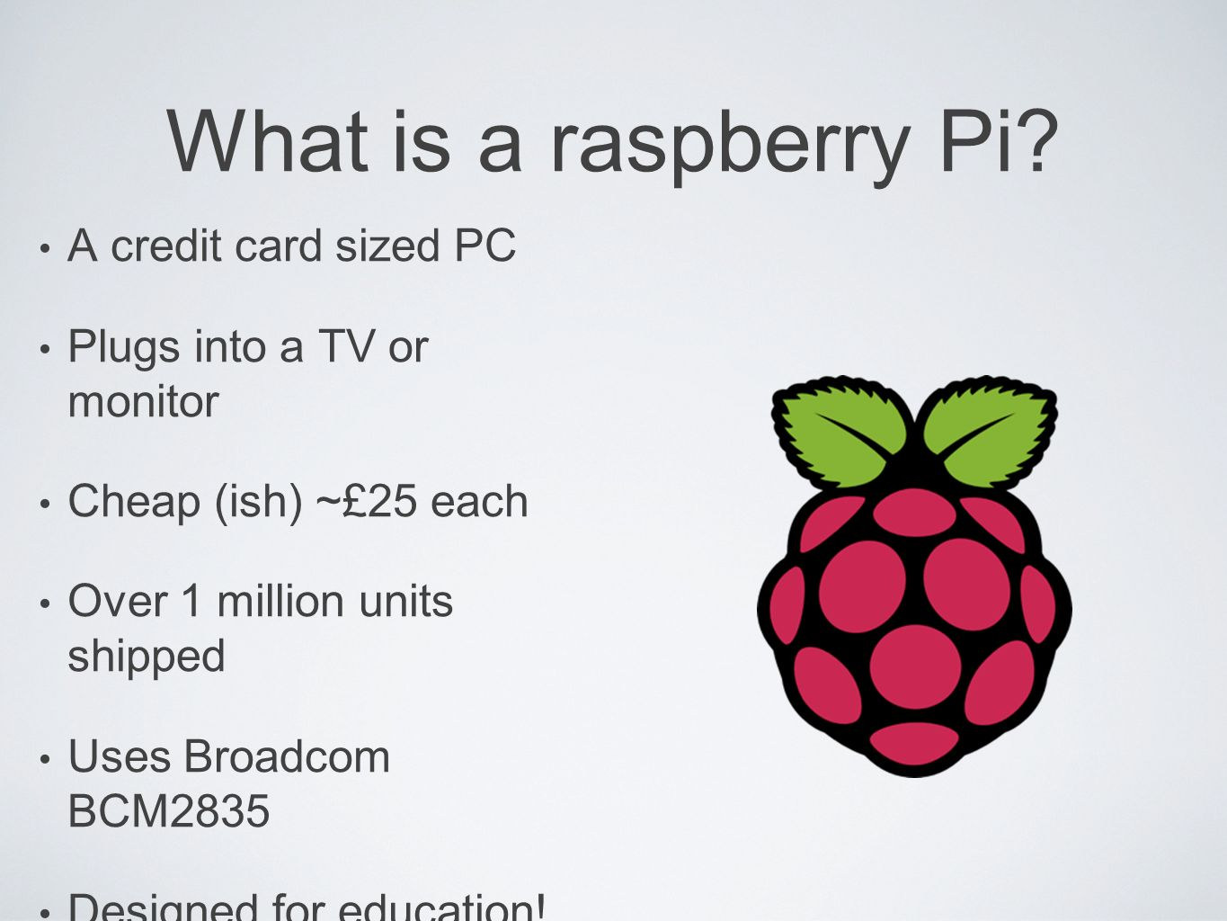 What is a raspberry Pi? A credit card sized PC Plugs into a TV or monitor Cheap (ish) ~£25 each Over 1 million units shipped Uses Broadcom BCM2835 Des