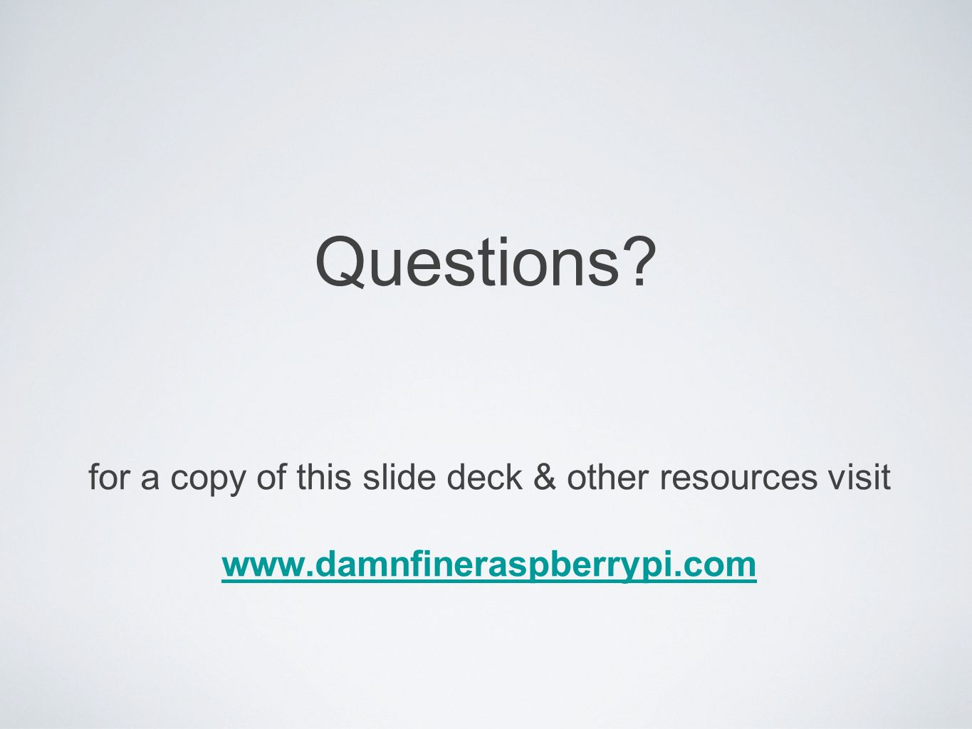 Questions? for a copy of this slide deck & other resources visit www.damnfineraspberrypi.com
