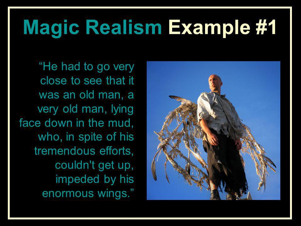 Magic Realism Example #1 He had to go very close to see that it was an old man, a very old man, lying face down in the mud, who, in spite of his treme