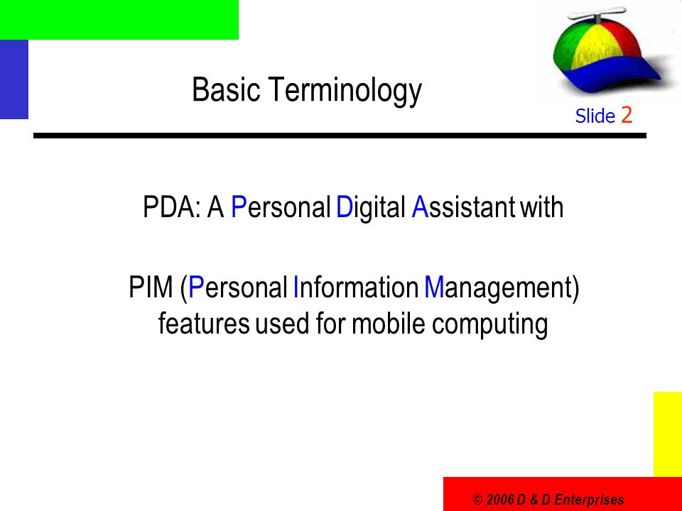 © 2006 D & D Enterprises Slide 2 Basic Terminology PDA: A Personal Digital Assistant with PIM (Personal Information Management) features used for mobile computing