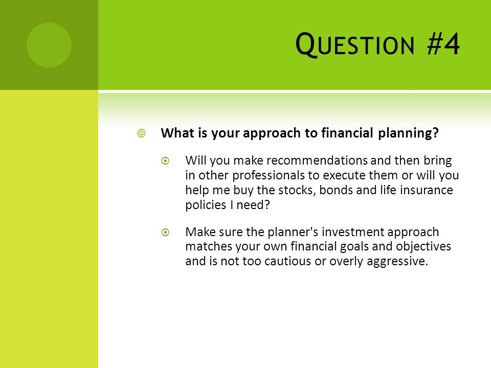 Q UESTION #4 What is your approach to financial planning.