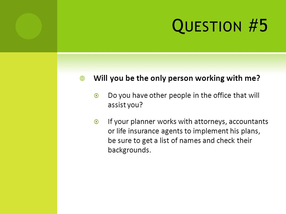 Q UESTION #5 Will you be the only person working with me.