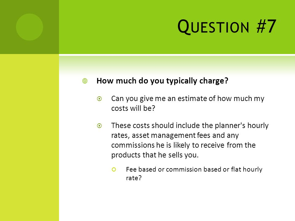 Q UESTION #7 How much do you typically charge.