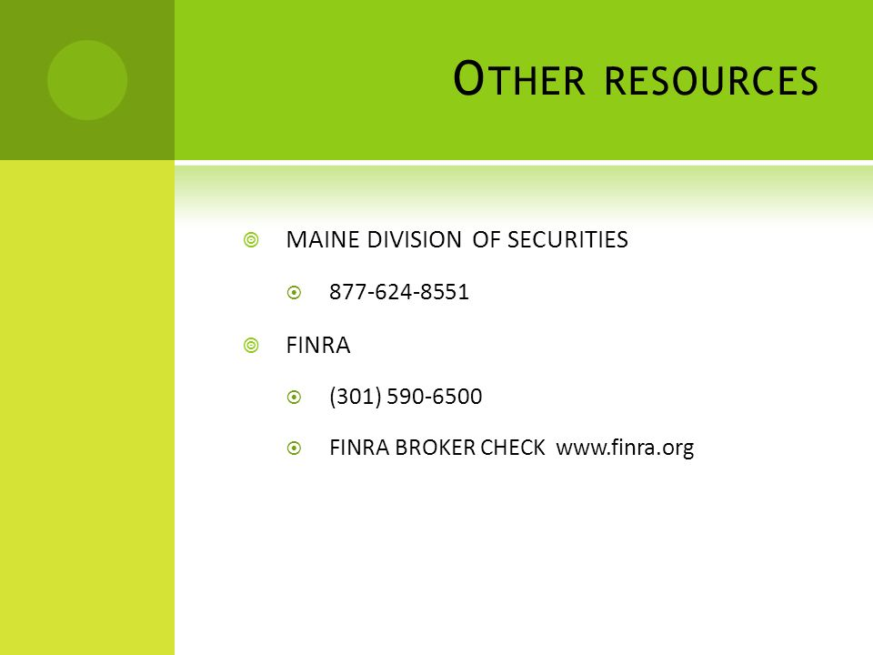O THER RESOURCES MAINE DIVISION OF SECURITIES 877-624-8551 FINRA (301) 590-6500 FINRA BROKER CHECK www.finra.org