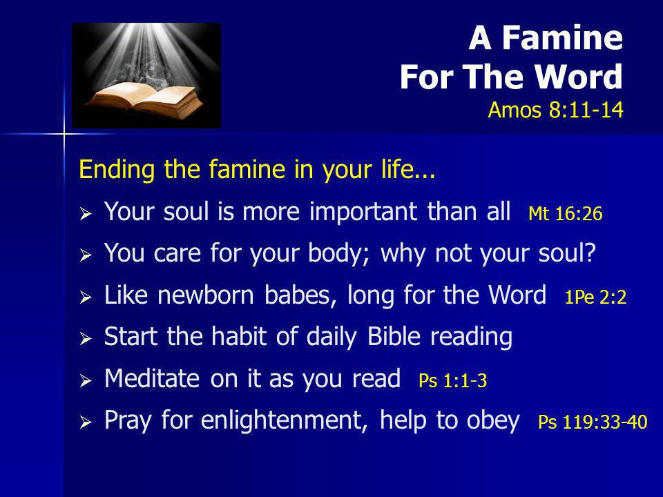 A Famine For The Word Amos 8:11-14 Ending the famine in your life... Your soul is more important than all Mt 16:26 You care for your body; why not you