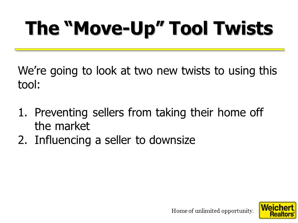Home of unlimited opportunity. The Move-Up Tool Weve discussed using the Move Up Tool to show sellers how much they will save by upsizing in a down ma