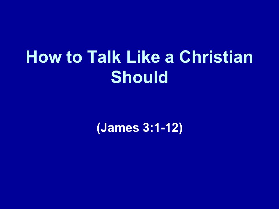 How to Talk Like a Christian Should (James 3:1-12)