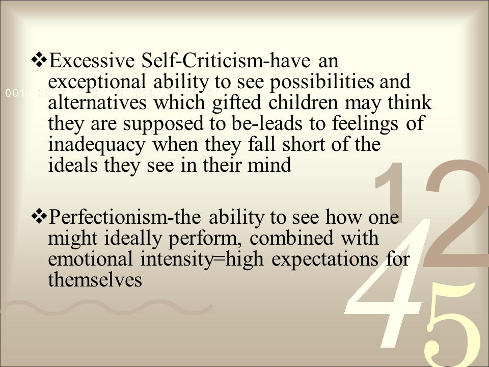 Excessive Self-Criticism-have an exceptional ability to see possibilities and alternatives which gifted children may think they are supposed to be-leads to feelings of inadequacy when they fall short of the ideals they see in their mind Perfectionism-the ability to see how one might ideally perform, combined with emotional intensity=high expectations for themselves