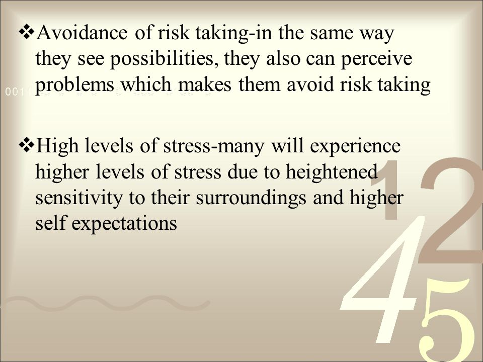 Avoidance of risk taking-in the same way they see possibilities, they also can perceive problems which makes them avoid risk taking High levels of stress-many will experience higher levels of stress due to heightened sensitivity to their surroundings and higher self expectations