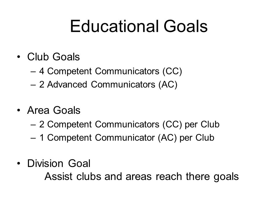 Educational Goals Club Goals –4 Competent Communicators (CC) –2 Advanced Communicators (AC) Area Goals –2 Competent Communicators (CC) per Club –1 Competent Communicator (AC) per Club Division Goal Assist clubs and areas reach there goals
