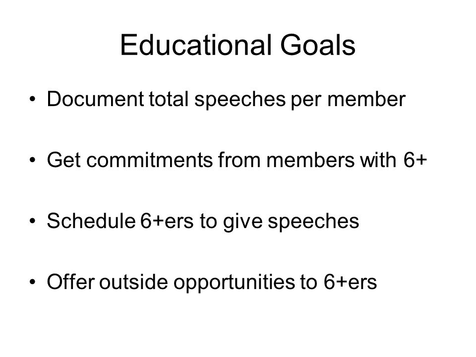Educational Goals Document total speeches per member Get commitments from members with 6+ Schedule 6+ers to give speeches Offer outside opportunities to 6+ers