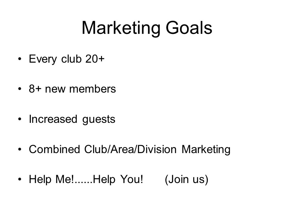Marketing Goals Every club 20+ 8+ new members Increased guests Combined Club/Area/Division Marketing Help Me!......Help You!(Join us)