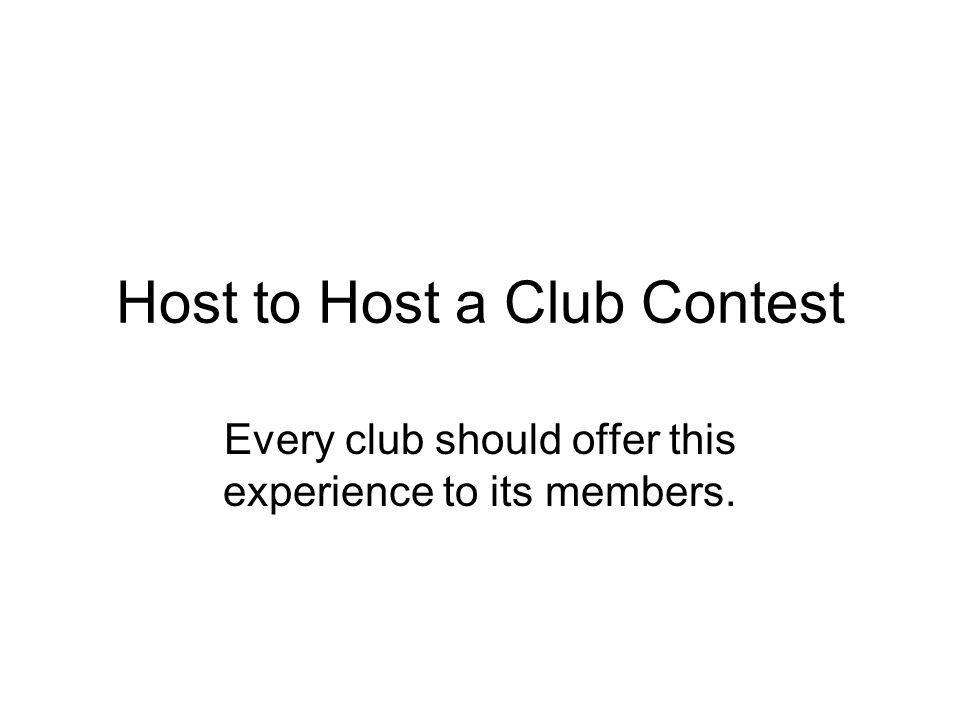 Host to Host a Club Contest Every club should offer this experience to its members.