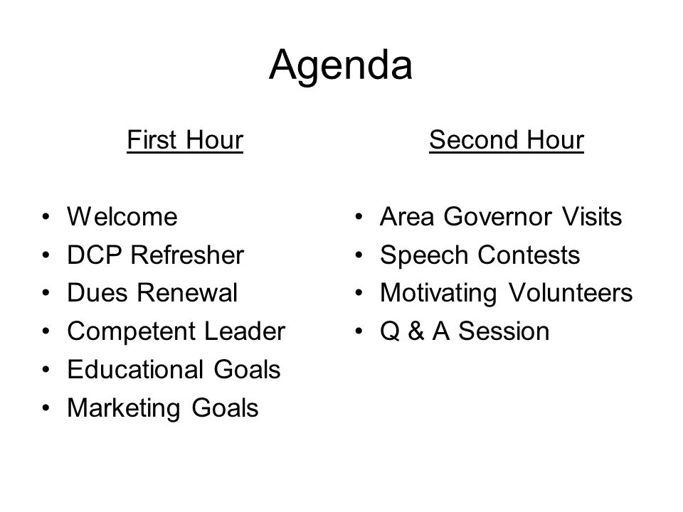 Agenda First Hour Welcome DCP Refresher Dues Renewal Competent Leader Educational Goals Marketing Goals Second Hour Area Governor Visits Speech Contests Motivating Volunteers Q & A Session