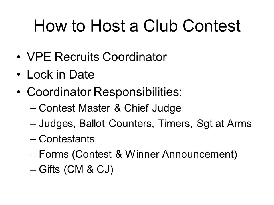 How to Host a Club Contest VPE Recruits Coordinator Lock in Date Coordinator Responsibilities: –Contest Master & Chief Judge –Judges, Ballot Counters, Timers, Sgt at Arms –Contestants –Forms (Contest & Winner Announcement) –Gifts (CM & CJ)