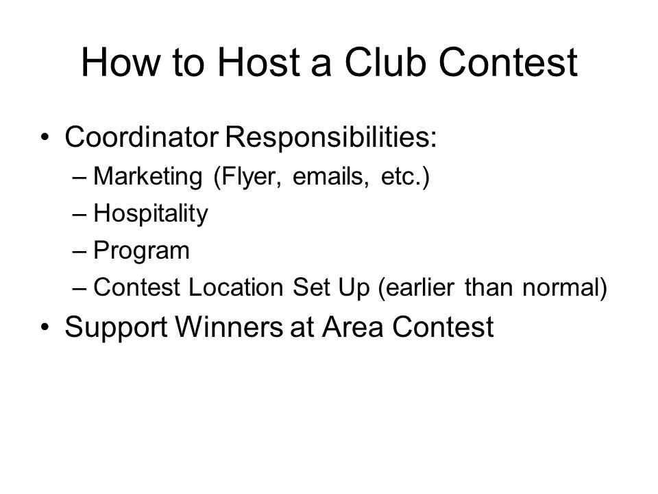 How to Host a Club Contest Coordinator Responsibilities: –Marketing (Flyer, emails, etc.) –Hospitality –Program –Contest Location Set Up (earlier than normal) Support Winners at Area Contest
