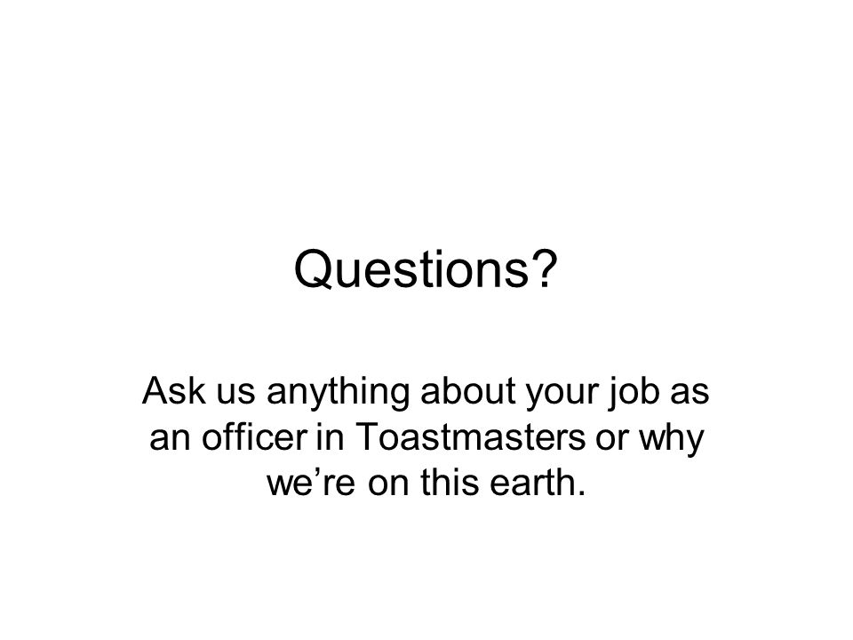 Questions? Ask us anything about your job as an officer in Toastmasters or why were on this earth.
