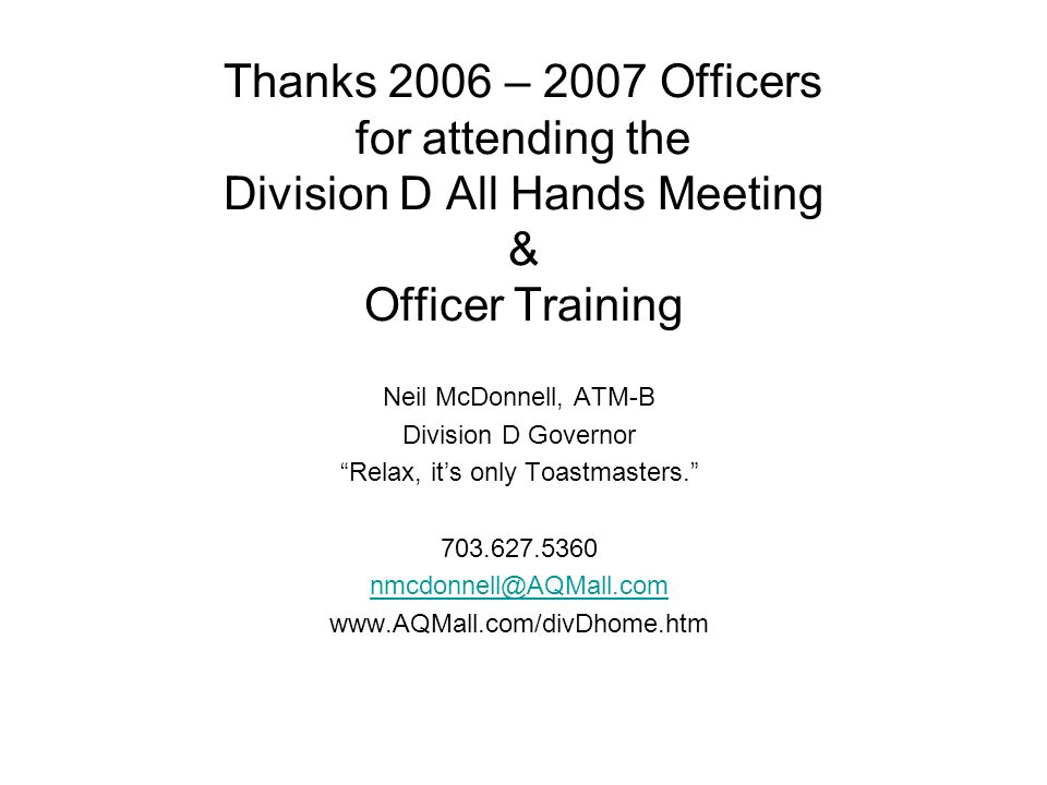 Thanks 2006 – 2007 Officers for attending the Division D All Hands Meeting & Officer Training Neil McDonnell, ATM-B Division D Governor Relax, its only Toastmasters.