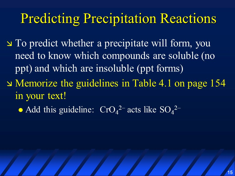15 Predicting Precipitation Reactions To predict whether a precipitate will form, you need to know which compounds are soluble (no ppt) and which are