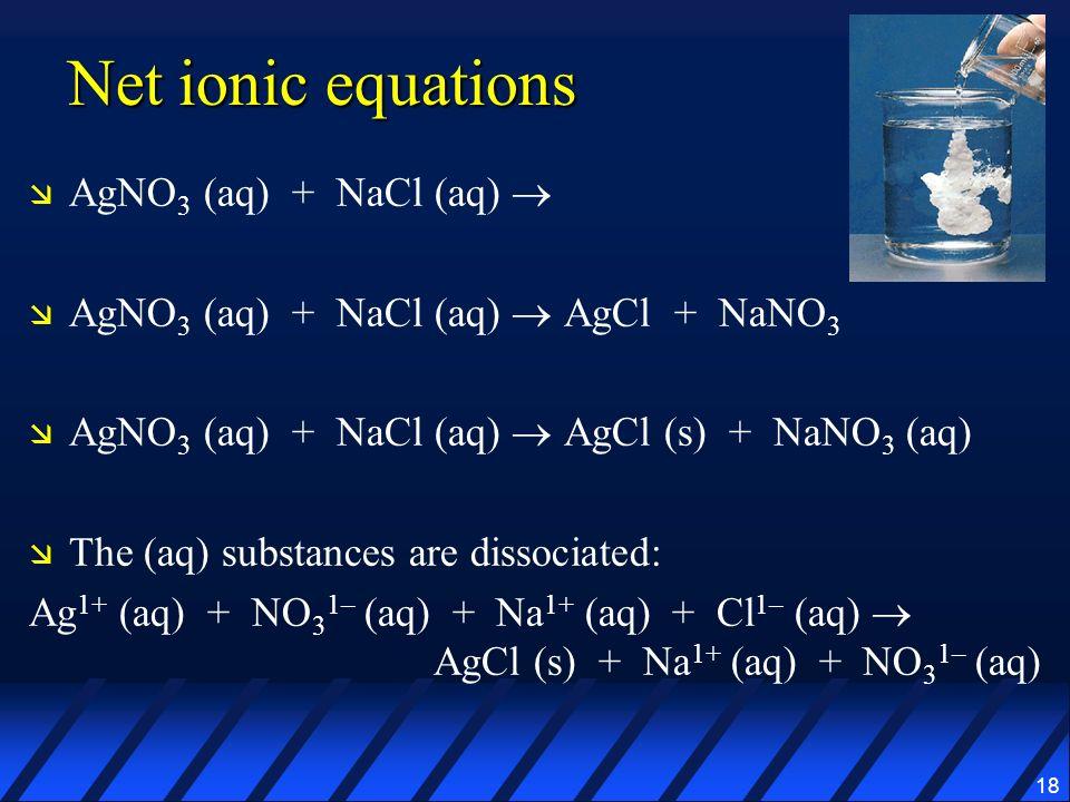 18 Net ionic equations AgNO 3 (aq) + NaCl (aq) AgNO 3 (aq) + NaCl (aq) AgCl + NaNO 3 AgNO 3 (aq) + NaCl (aq) AgCl (s) + NaNO 3 (aq) The (aq) substance
